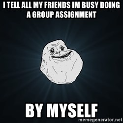 Forever Alone - i tell all my friends im busy doing a group assignment by myself