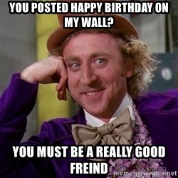 Willy Wonka - You posted happy birthday on my wall? you must be a really good freind