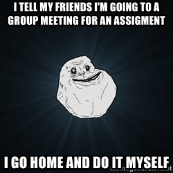 Forever Alone - I tell my friends i'm going to a group meeting for an assigment I GO HOME and do it myself