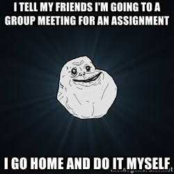 Forever Alone - i tell my friends i'm going to a group meeting for an assignment i go home and do it myself