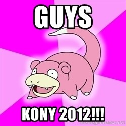 Slowpoke - Guys kony 2012!!!
