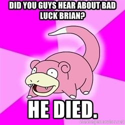 Slowpoke - DID YOU GUYS HEAR ABOUT BAD LUCK BRIAN? He Died.