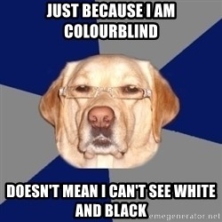 Racist Dawg - Just because I am colourblind Doesn't mean I can't see white and black