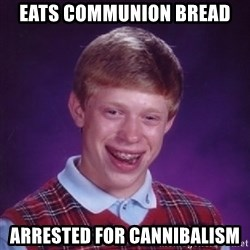 Bad Luck Brian - Eats COmmunion Bread Arrested for cannibalism