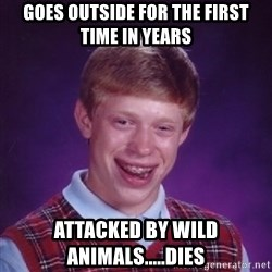 Bad Luck Brian - goes outside for the first time in years attacked by wild animals.....dies