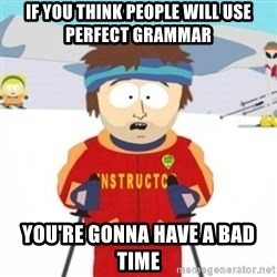 Bad time ski instructor 1 - if you think people will use perfect grammar  you're gonna have a bad time