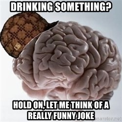 Scumbag Brain - drinking something? hold on, let me think of a really funny joke