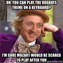 Willy Wonka - Oh, you can play the rugrats theme on a keyboard? I'm sure Mozart would be scared to play after you