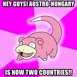 Slowpoke - Hey guys! austro-hungary is now two countries!!