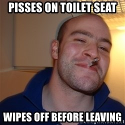 Good Guy Greg - Pisses on toilet seat WIPEs off before leaving