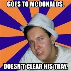 Johnny the Badass - GOES TO MCDONALDS. DOESN'T CLEAR HIS TRAY.