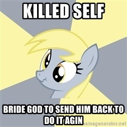 Badvice Derpy - killed self bride god to send him back to do it agin