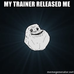 Forever Alone - my trainer RELEASED me