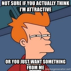 Futurama Fry - Not sure if you actually think i'M attractive  or you just want something from me