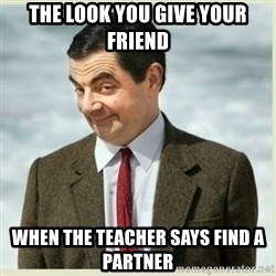 MR bean - The look you give your friend When the teacher says find a partner
