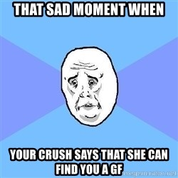 Okay Guy - That sad moment when your crush says that she can find you a gf