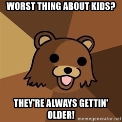 Pedobear - Worst thing about kids? THey're always gettin' older!