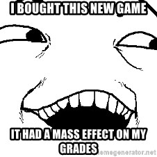 I see what you did there - I bought this new game it had a mass effect on my grades