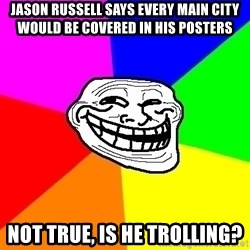 Trollface - jason russell says every main city would be covered in his posters not true, is he trolling?