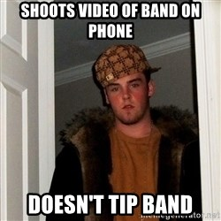 Scumbag Steve - shoots video of band on phone doesn't tip band