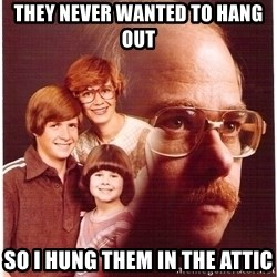 Vengeance Dad - They never wanted to hang out so I hung them in the attic