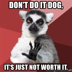 Chill Out Lemur - don't do it dog, it's just not worth it.