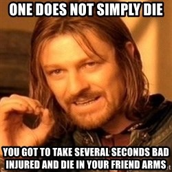 One Does Not Simply - One does not simply die you got to take several seconds bad injured and die in your friend arms