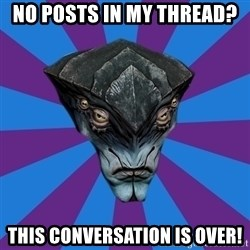 Javik the Prothean - NO POSTS IN MY THREAD? THIS CONVERSATION IS OVER!