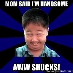 Forever Pendejo Meme - mom said i'm handsome aww shucks!
