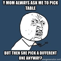 Y U No - Y mom always ask me to pick table But then she pick a different one anyway?