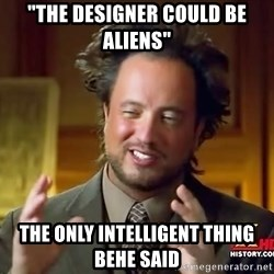"Ancient Aliens - ""the designer could be aliens"" the only intelligent thing behe said"