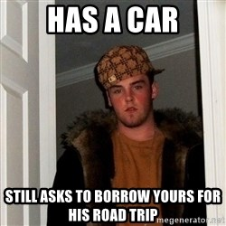 Scumbag Steve - Has a car Still asks to borrow yours for his road trip