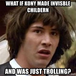Conspiracy Keanu - what if kony made invisble childern and was just trolling?