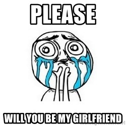 crying - PLEASE will you be my Girlfriend