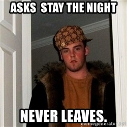 Scumbag Steve - asks  stay the night never leaves.
