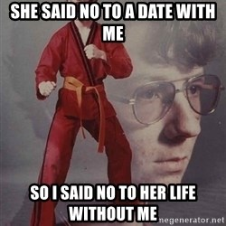 PTSD Karate Kyle - she said no to a date with me so i said no to her life without me