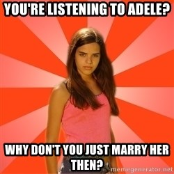 Jealous Girl - You're listening to adele? Why don't you just marry her then?