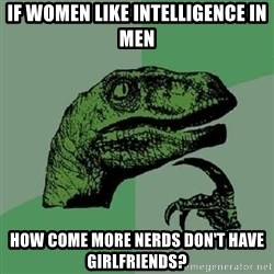 Philosoraptor - if women like intelligence in men how come more nerds don't have girlfriends?