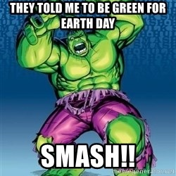 Hulk - they told me to be green for earth day SMASH!!