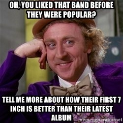 Willy Wonka - oh, you liked that band before they were popular? tell me more about how their first 7 inch is better than their latest album