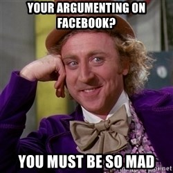 Willy Wonka - Your argumenting on facebook? you must be so mad