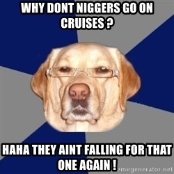 Racist Dog - why dont niggers go on cruises ? haha they aint falling for that one again !
