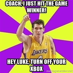 Lame Luke Walton - coach, i just hit the game winner! Hey luke, turn off your xbox