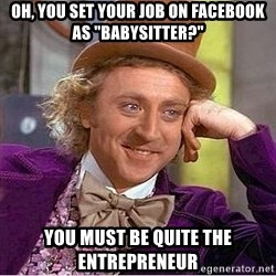 "Willy Wonka - Oh, You set your job on facebook as ""babysitter?"" You must be quite the entrepreneur"