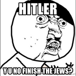 Y U No - Hitler Y U NO FINISH THE JEWS?