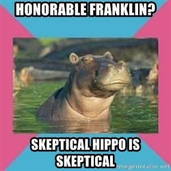Skeptical hippo - honorable franklin? skeptical hippo is skeptical