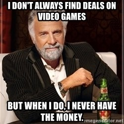 The Most Interesting Man In The World - i don't always find deals on video games but when i do, i never have the money.