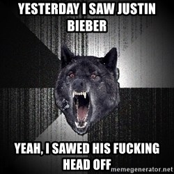 Insanity Wolf - Yesterday i saw justin bieber Yeah, i sawEd his fucking head Off