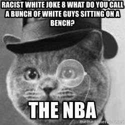 Monocle Cat - Racist White Joke 8 What do you call a bunch of white guys sitting on a bench? THE NBA