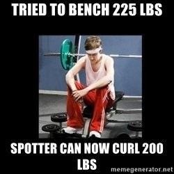 Annoying Gym Newbie - tried to bench 225 lbs spotter can now curl 200 lbs